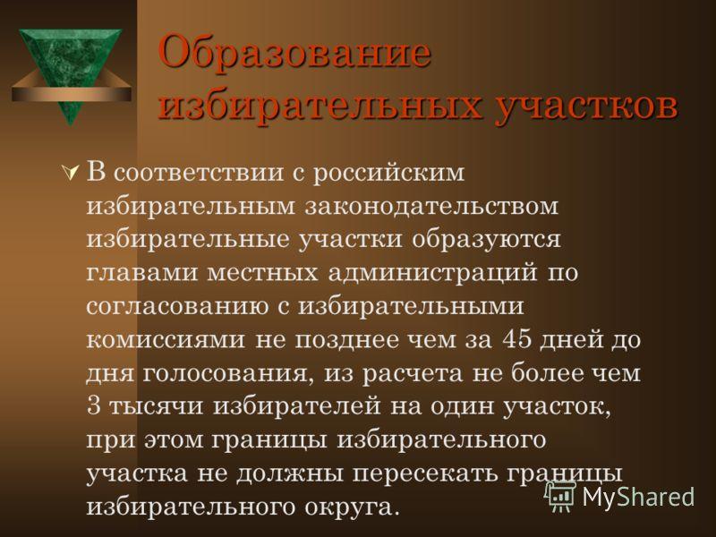 Образование избирательных участков В соответствии с российским избирательным законодательством избирательные участки образуются главами местных администраций по согласованию с избирательными комиссиями не позднее чем за 45 дней до дня голосования, из