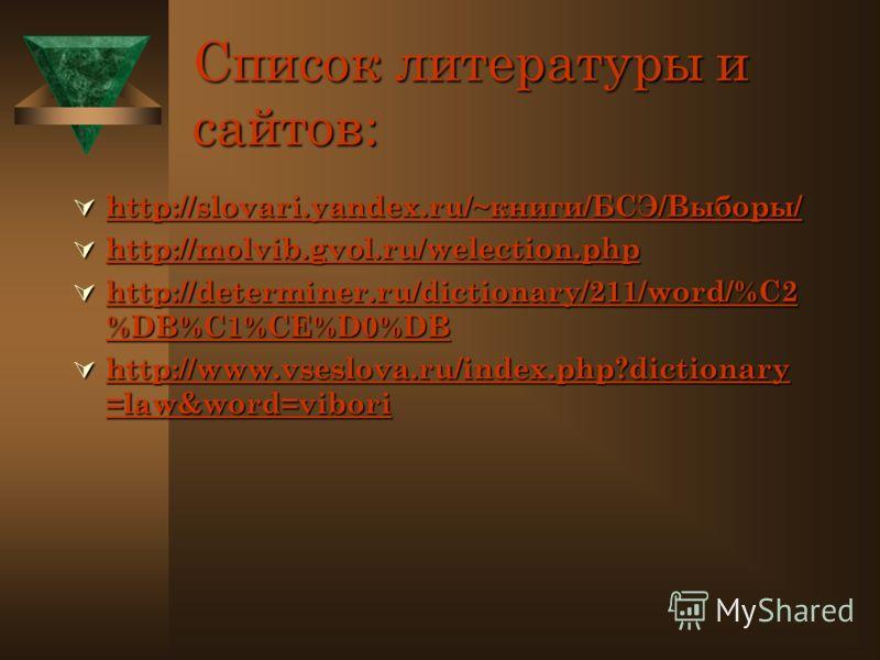 Список литературы и сайтов: http://slovari.yandex.ru/~книги/БСЭ/Выборы/ http://slovari.yandex.ru/~книги/БСЭ/Выборы/ http://slovari.yandex.ru/~книги/БСЭ/Выборы/ http://molvib.gvol.ru/welection.php http://molvib.gvol.ru/welection.php http://molvib.gvol