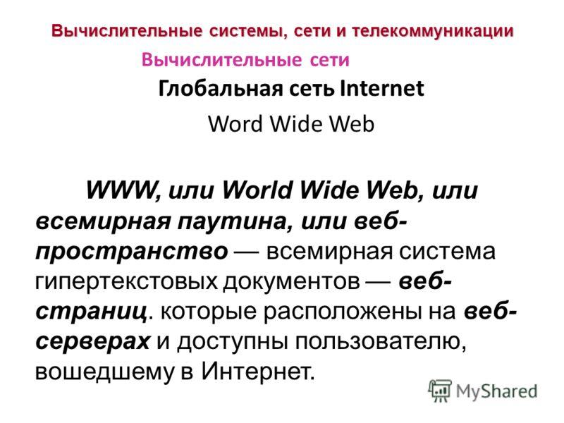 Вычислительные системы, сети и телекоммуникации Глобальная сеть Internet Word Wide Web Вычислительные сети WWW, или World Wide Web, или всемирная паутина, или веб- пространство всемирная система гипертекстовых документов веб- страниц. которые располо