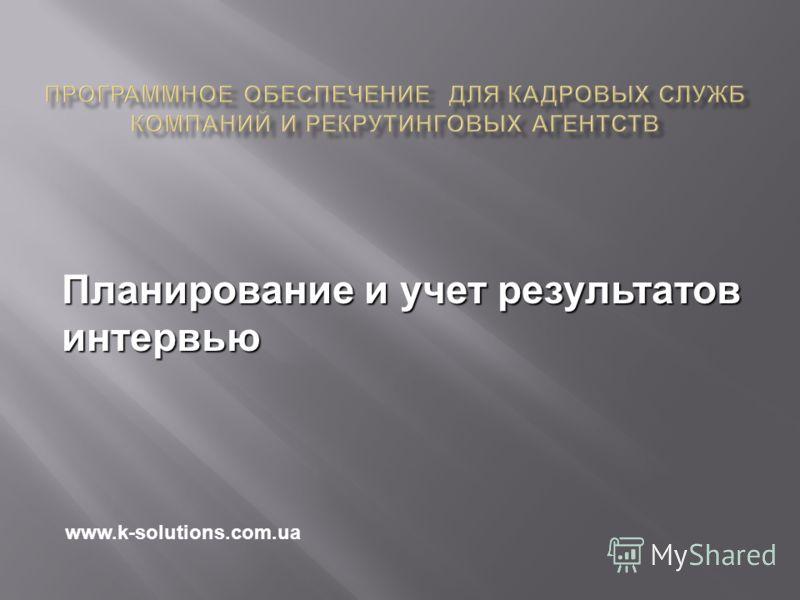 Планирование и учет результатов интервью www.k-solutions.com.ua