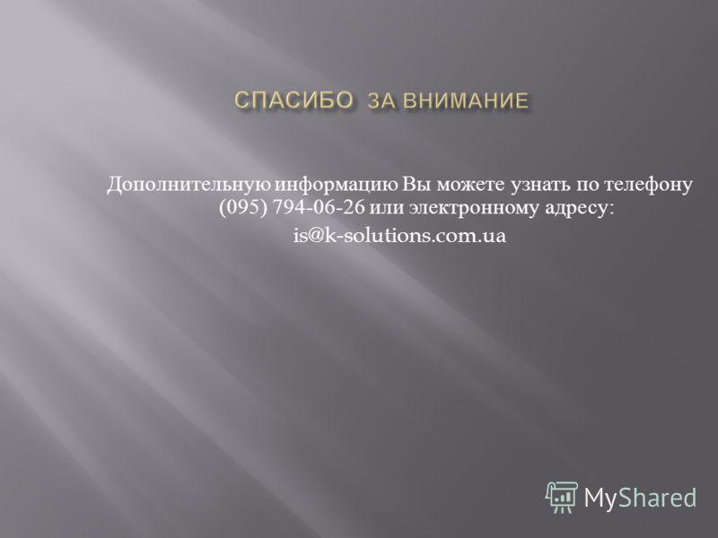 Дополнительную информацию Вы можете узнать по телефону (095) 794-06-26 или электронному адресу : is@k-solutions.com.ua