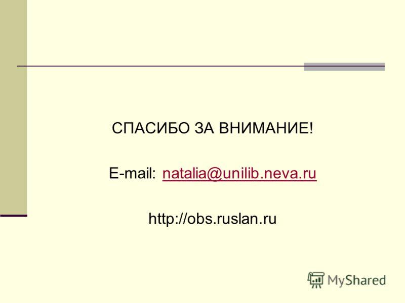 СПАСИБО ЗА ВНИМАНИЕ! E-mail: natalia@unilib.neva.runatalia@unilib.neva.ru http://obs.ruslan.ru