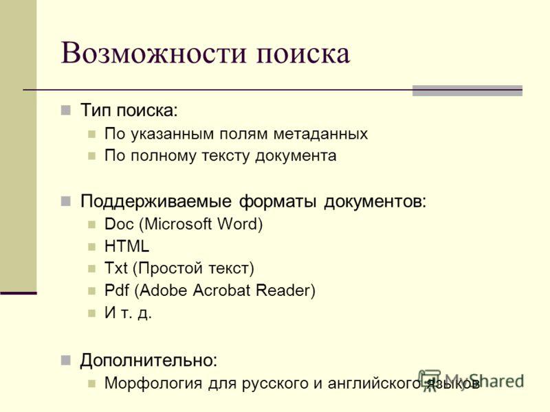 Возможности поиска Тип поиска: По указанным полям метаданных По полному тексту документа Поддерживаемые форматы документов: Doc (Microsoft Word) HTML Txt (Простой текст) Pdf (Adobe Acrobat Reader) И т. д. Дополнительно: Морфология для русского и англ