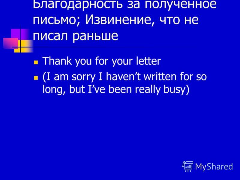 Благодарность за полученное письмо; Извинение, что не писал раньше Thank you for your letter (I am sorry I havent written for so long, but Ive been really busy)