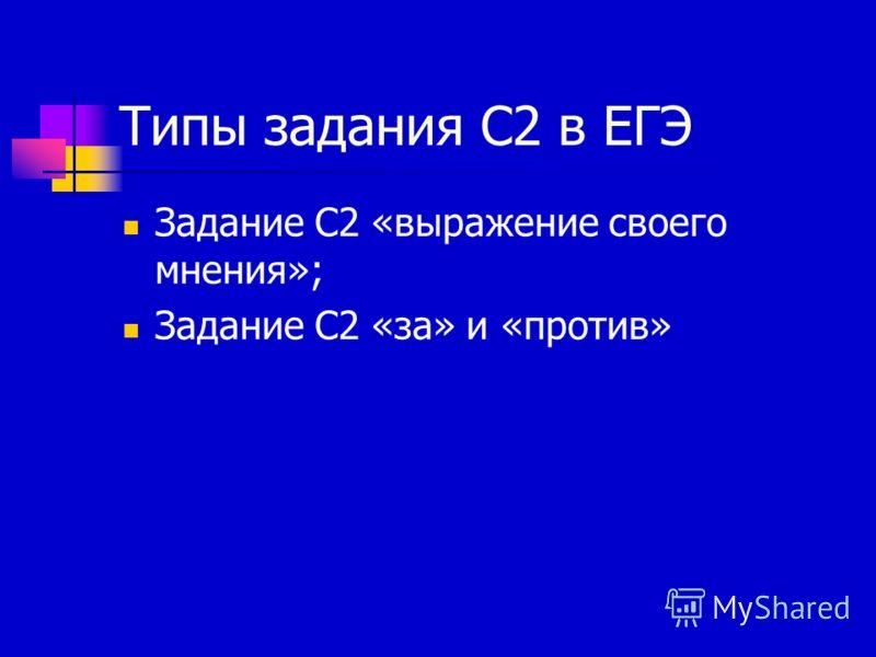 Типы задания С2 в ЕГЭ Задание С2 «выражение своего мнения»; Задание С2 «за» и «против»