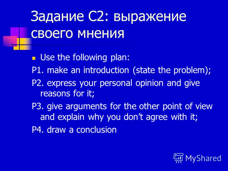 Задание С2: выражение своего мнения Use the following plan: P1. make an introduction (state the problem); P2. express your personal opinion and give reasons for it; P3. give arguments for the other point of view and explain why you dont agree with it