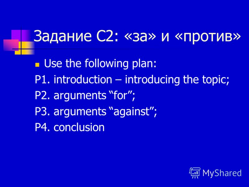 Задание С2: «за» и «против» Use the following plan: P1. introduction – introducing the topic; P2. arguments for; P3. arguments against; P4. conclusion