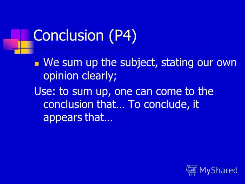 Conclusion (P4) We sum up the subject, stating our own opinion clearly; Use: to sum up, one can come to the conclusion that… To conclude, it appears that…