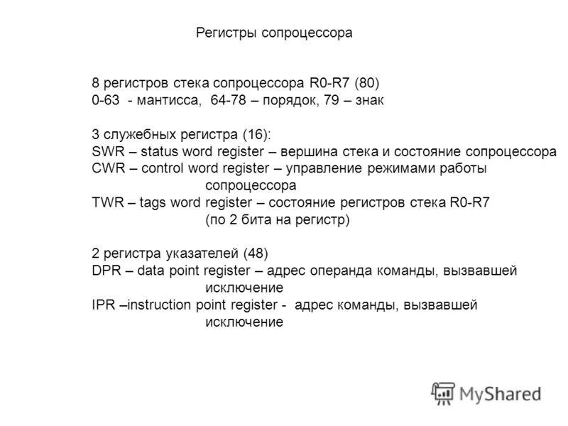 Регистры сопроцессора 8 регистров стека сопроцессора R0-R7 (80) 0-63 - мантисса, 64-78 – порядок, 79 – знак 3 служебных регистра (16): SWR – status word register – вершина стека и состояние сопроцессора CWR – control word register – управление режима
