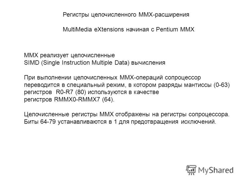 Регистры целочисленного MMX-расширения MultiMedia eXtensions начиная с Pentium MMX MMX реализует целочисленные SIMD (Single Instruction Multiple Data) вычисления При выполнении целочисленных MMX-операций сопроцессор переводится в специальный режим, в