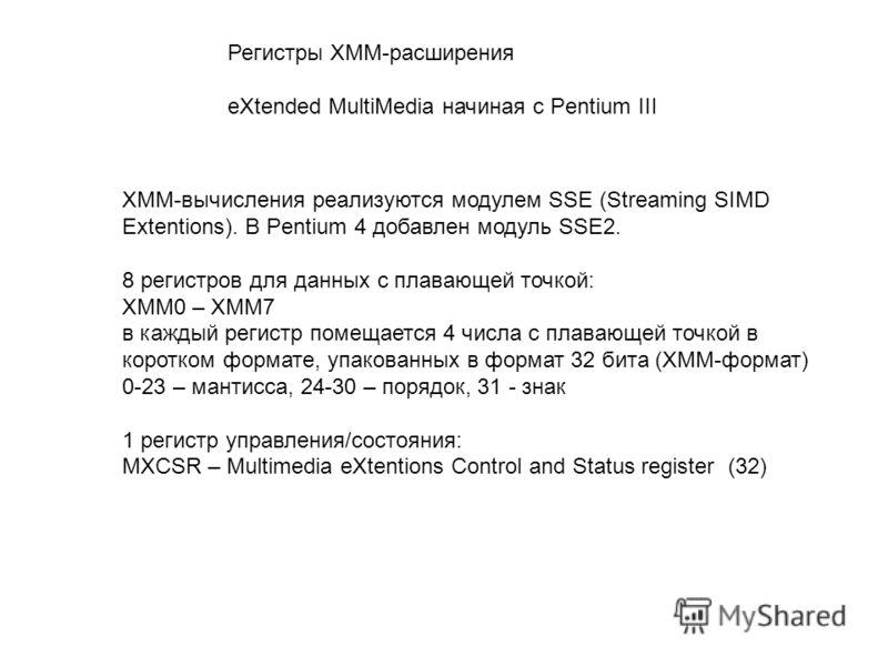 Регистры XMM-расширения eXtended MultiMedia начиная с Pentium III XMM-вычисления реализуются модулем SSE (Streaming SIMD Extentions). В Pentium 4 добавлен модуль SSE2. 8 регистров для данных с плавающей точкой: XMM0 – XMM7 в каждый регистр помещается