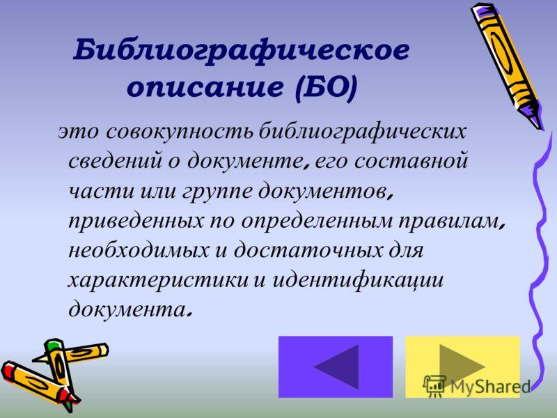 Библиографическое описание (БО) это совокупность библиографических сведений о документе, его составной части или группе документов, приведенных по определенным правилам, необходимых и достаточных для характеристики и идентификации документа.
