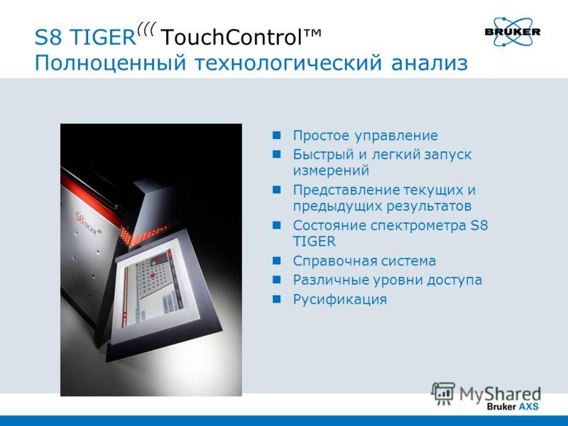 S8 TIGER ((( TouchControl Полноценный технологический анализ Простое управление Быстрый и легкий запуск измерений Представление текущих и предыдущих результатов Состояние спектрометра S8 TIGER Справочная система Различные уровни доступа Русификация