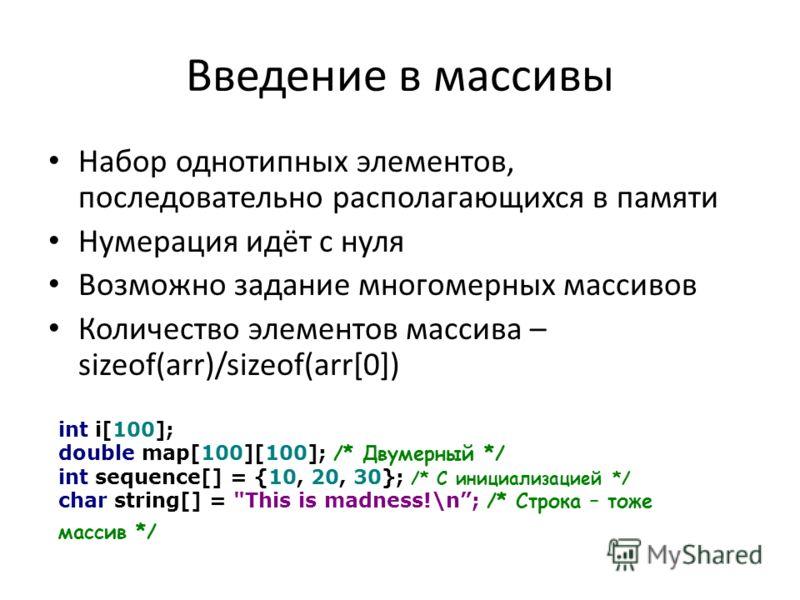 Введение в массивы Набор однотипных элементов, последовательно располагающихся в памяти Нумерация идёт с нуля Возможно задание многомерных массивов Количество элементов массива – sizeof(arr)/sizeof(arr[0]) int i[100]; double map[100][100]; /* Двумерн