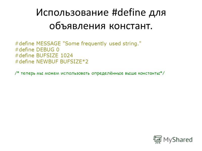 Использование #define для объявления констант. #define MESSAGE Some frequently used string. #define DEBUG 0 #define BUFSIZE 1024 #define NEWBUF BUFSIZE*2 /* теперь мы можем использовать определённые выше константы*/