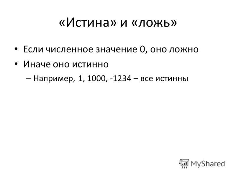 «Истина» и «ложь» Если численное значение 0, оно ложно Иначе оно истинно – Например, 1, 1000, -1234 – все истинны