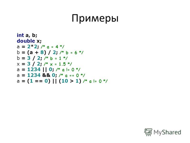 Примеры int a, b; double x; a = 2*2; /* a = 4 */ b = (a + 8) / 2; /* b = 6 */ b = 3 / 2; /* b = 1 */ x = 3 / 2; /* x = 1.5 */ a = 1234 || 0; /* a != 0 */ a = 1234 && 0; /* a == 0 */ a = (1 == 0) || (10 > 1) /* a != 0 */