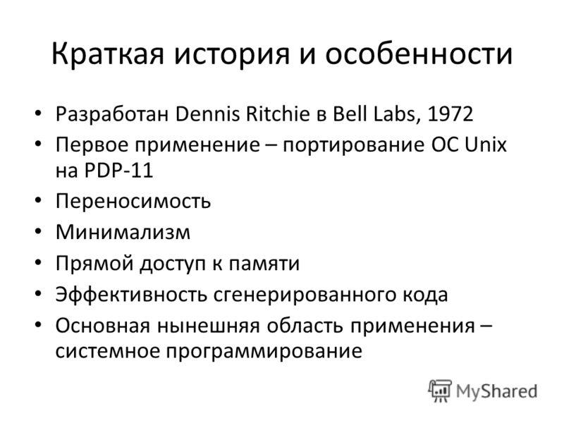 Краткая история и особенности Разработан Dennis Ritchie в Bell Labs, 1972 Первое применение – портирование ОС Unix на PDP-11 Переносимость Минимализм Прямой доступ к памяти Эффективность сгенерированного кода Основная нынешняя область применения – си