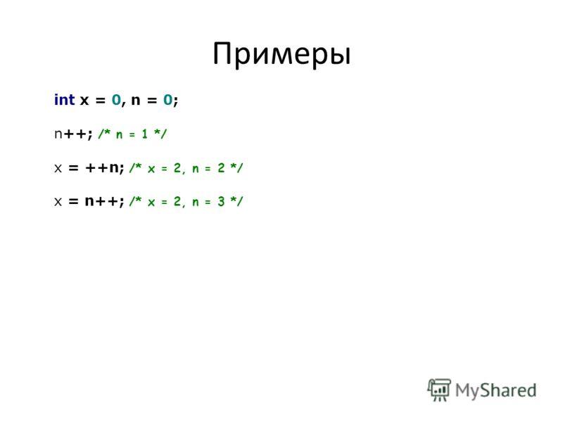 Примеры int x = 0, n = 0; n++; /* n = 1 */ x = ++n; /* x = 2, n = 2 */ x = n++; /* x = 2, n = 3 */