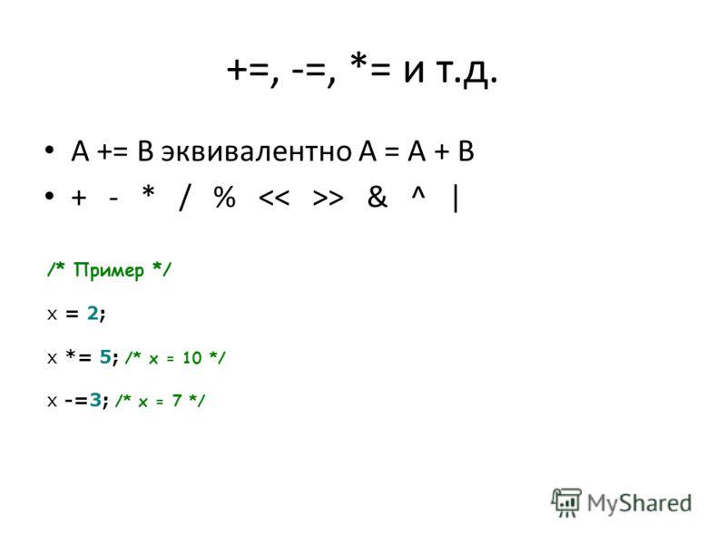 +=, -=, *= и т.д. A += B эквивалентно A = A + B + - * / % > & ^ | /* Пример */ x = 2; x *= 5; /* x = 10 */ x -=3; /* x = 7 */