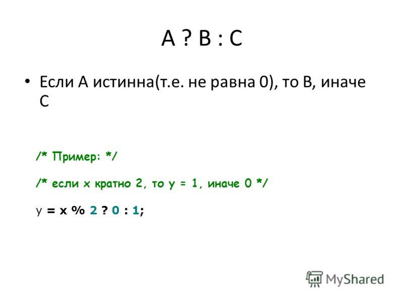 A ? B : C Если A истинна(т.е. не равна 0), то B, иначе C /* Пример: */ /* если x кратно 2, то y = 1, иначе 0 */ y = x % 2 ? 0 : 1;