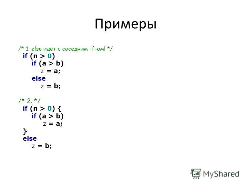Примеры /* 1. else идёт с соседним if-ом! */ if (n > 0) if (a > b) z = a; else z = b; /* 2. */ if (n > 0) { if (a > b) z = a; } else z = b;