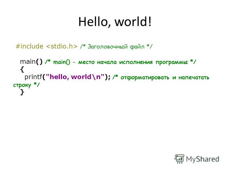 Hello, world! #include /* Заголовочный файл */ main() /* main() - место начала исполнения программы */ { printf(hello, world\n); /* отформатировать и напечатать строку */ }