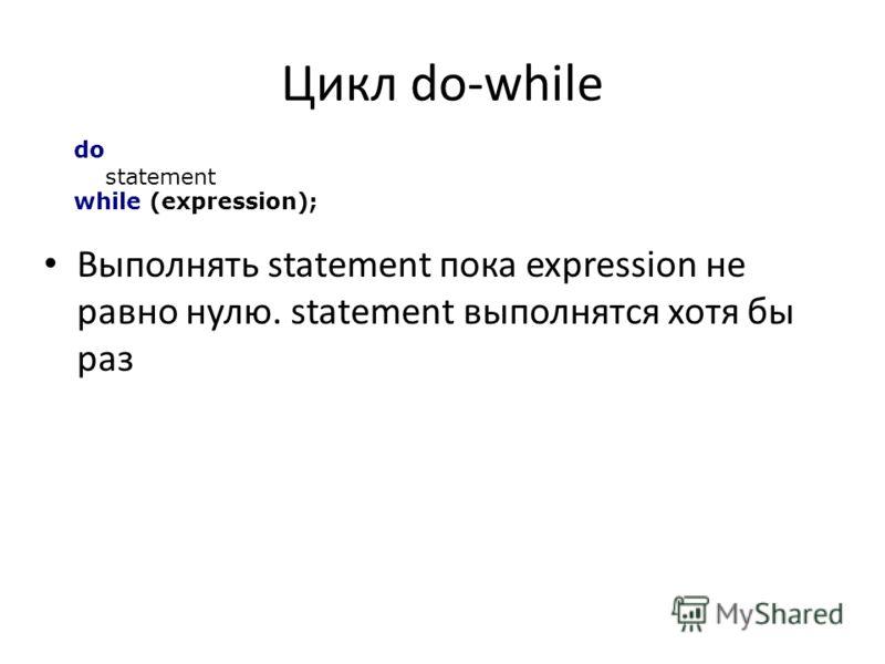 Цикл do-while Выполнять statement пока expression не равно нулю. statement выполнятся хотя бы раз do statement while (expression);