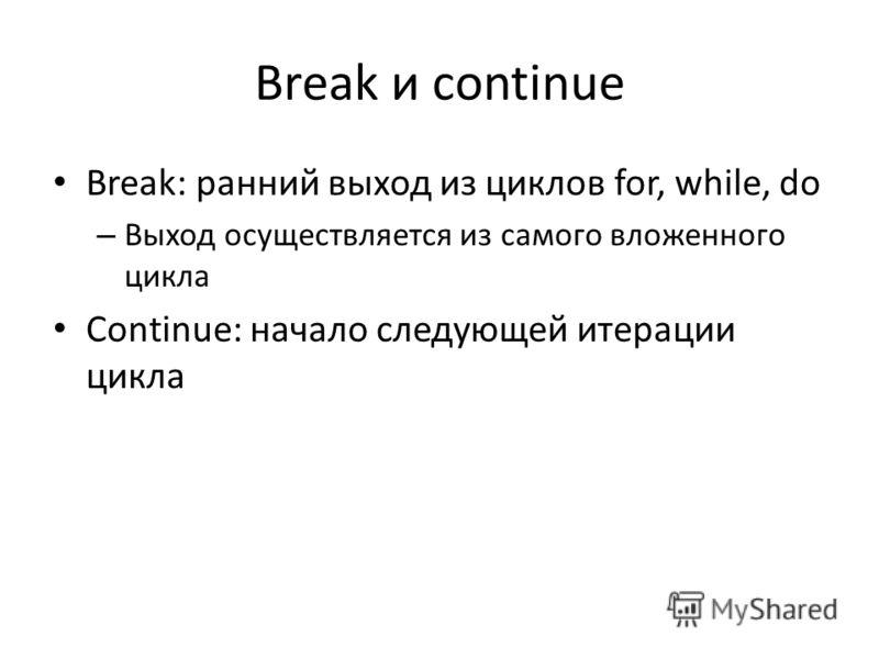 Break и continue Break: ранний выход из циклов for, while, do – Выход осуществляется из самого вложенного цикла Continue: начало следующей итерации цикла