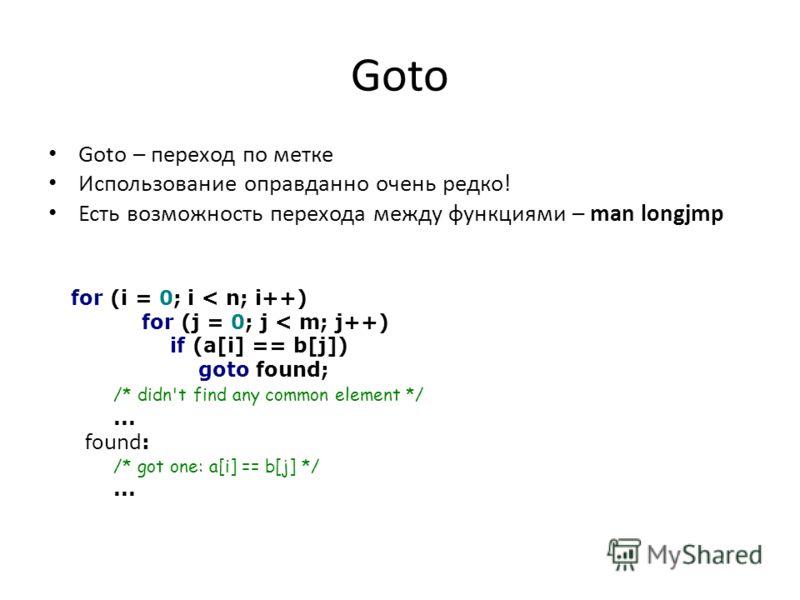 Goto Goto – переход по метке Использование оправданно очень редко! Есть возможность перехода между функциями – man longjmp for (i = 0; i < n; i++) for (j = 0; j < m; j++) if (a[i] == b[j]) goto found; /* didn't find any common element */... found: /*
