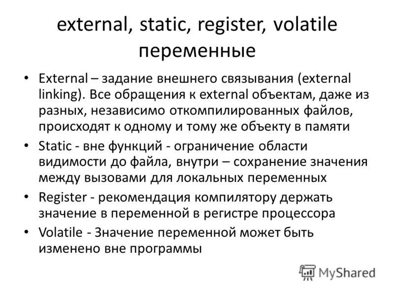 external, static, register, volatile переменные External – задание внешнего связывания (external linking). Все обращения к external объектам, даже из разных, независимо откомпилированных файлов, происходят к одному и тому же объекту в памяти Static -