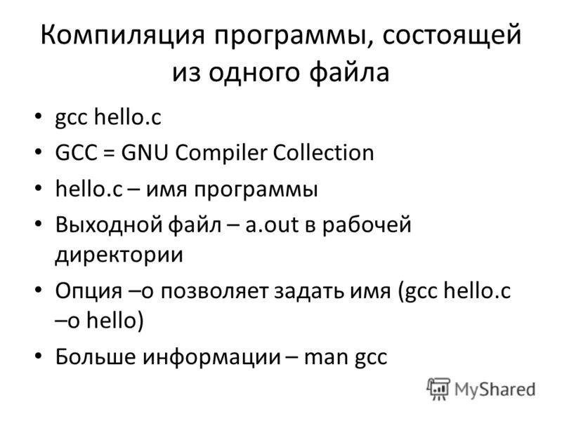 Компиляция программы, состоящей из одного файла gcc hello.c GCC = GNU Compiler Collection hello.c – имя программы Выходной файл – a.out в рабочей директории Опция –o позволяет задать имя (gcc hello.c –o hello) Больше информации – man gcc
