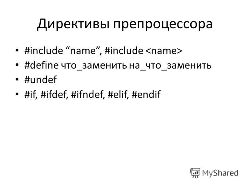 Директивы препроцессора #include name, #include #define что_заменить на_что_заменить #undef #if, #ifdef, #ifndef, #elif, #endif