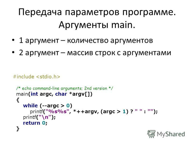 Передача параметров программе. Аргументы main. 1 аргумент – количество аргументов 2 аргумент – массив строк с аргументами #include /* echo command-line arguments; 2nd version */ main(int argc, char *argv[]) { while (--argc > 0) printf(