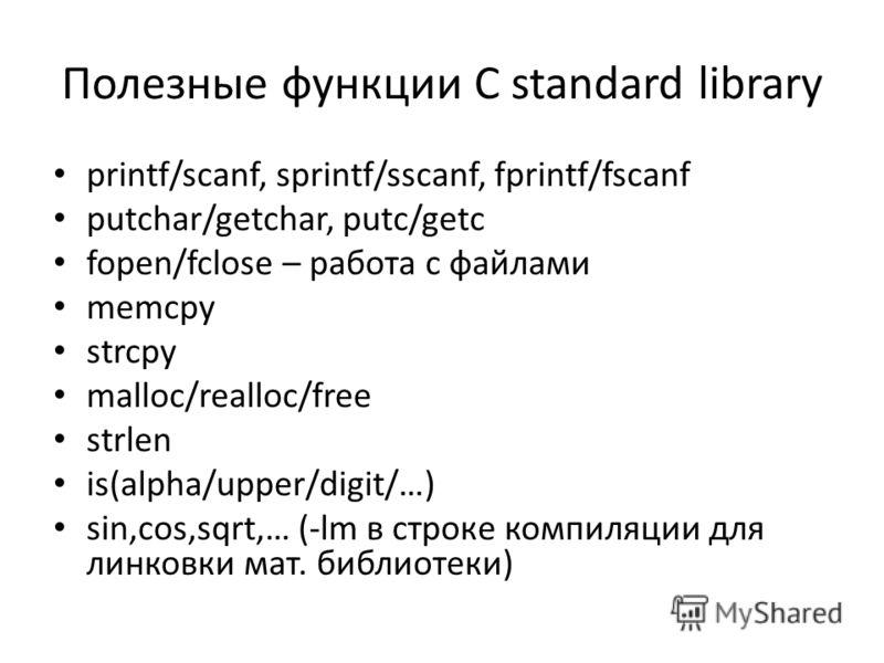 Полезные функции С standard library printf/scanf, sprintf/sscanf, fprintf/fscanf putchar/getchar, putc/getc fopen/fclose – работа с файлами memcpy strcpy malloc/realloc/free strlen is(alpha/upper/digit/…) sin,cos,sqrt,… (-lm в строке компиляции для л