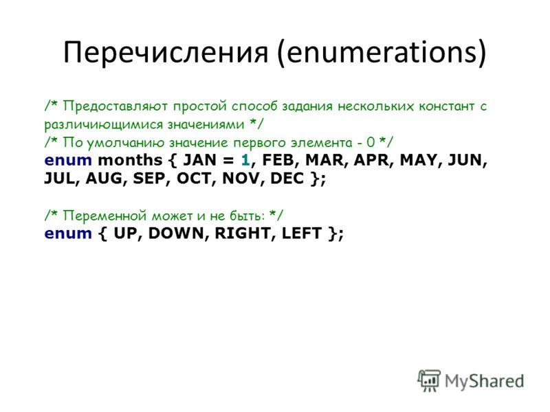 Перечисления (enumerations) /* Предоставляют простой способ задания нескольких констант с различиющимися значениями */ /* По умолчанию значение первого элемента - 0 */ enum months { JAN = 1, FEB, MAR, APR, MAY, JUN, JUL, AUG, SEP, OCT, NOV, DEC }; /*