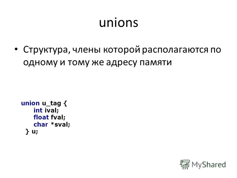 unions Структура, члены которой располагаются по одному и тому же адресу памяти union u_tag { int ival; float fval; char *sval; } u;