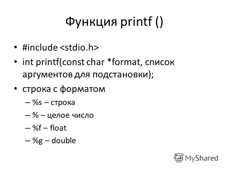 Функция printf () #include int printf(const char *format, список аргументов для подстановки); строка с форматом – %s – строка – % – целое число – %f – float – %g – double