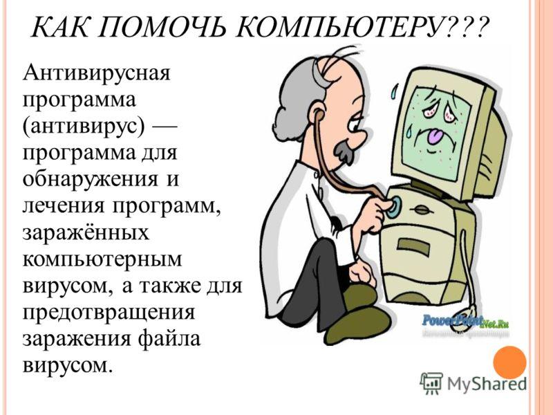 КАК ПОМОЧЬ КОМПЬЮТЕРУ??? Антивирусная программа (антивирус) программа для обнаружения и лечения программ, заражённых компьютерным вирусом, а также для предотвращения заражения файла вирусом.