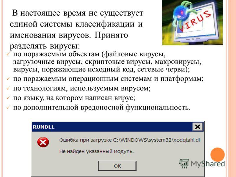 по поражаемым объектам (файловые вирусы, загрузочные вирусы, скриптовые вирусы, макровирусы, вирусы, поражающие исходный код, сетевые черви); по поражаемым операционным системам и платформам; по технологиям, используемым вирусом; по языку, на котором
