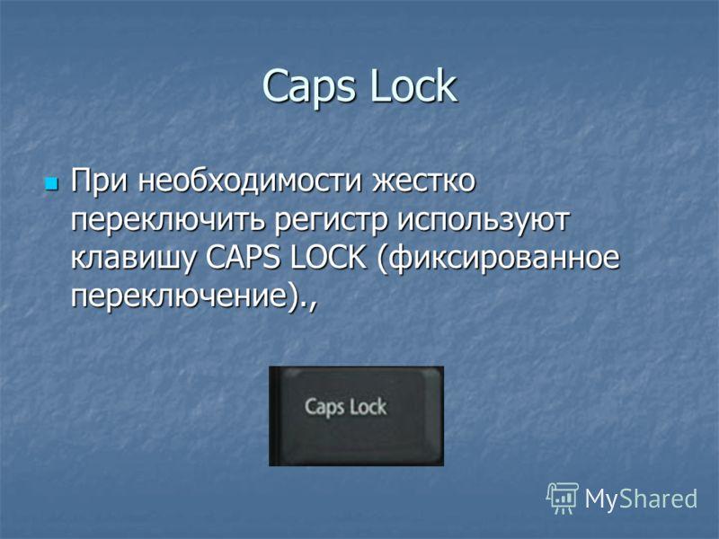 Caps Lock При необходимости жестко переключить регистр используют клавишу CAPS LOCK (фиксированное переключение)., При необходимости жестко переключить регистр используют клавишу CAPS LOCK (фиксированное переключение).,