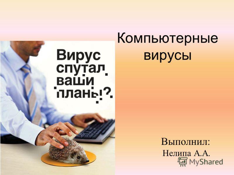 Компьютерные вирусы Выполнил: Нелипа А.А.