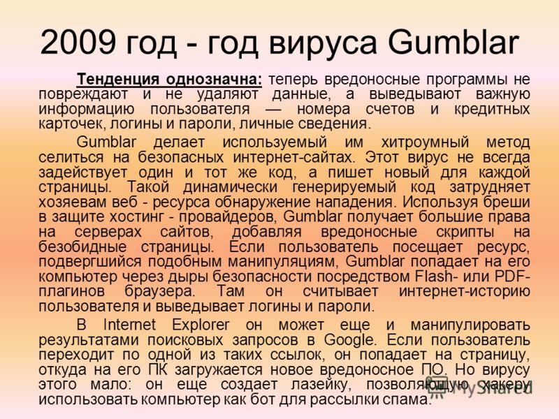 2009 год - год вируса Gumblar Тенденция однозначна: теперь вредоносные программы не повреждают и не удаляют данные, а выведывают важную информацию пользователя номера счетов и кредитных карточек, логины и пароли, личные сведения. Gumblar делает испол
