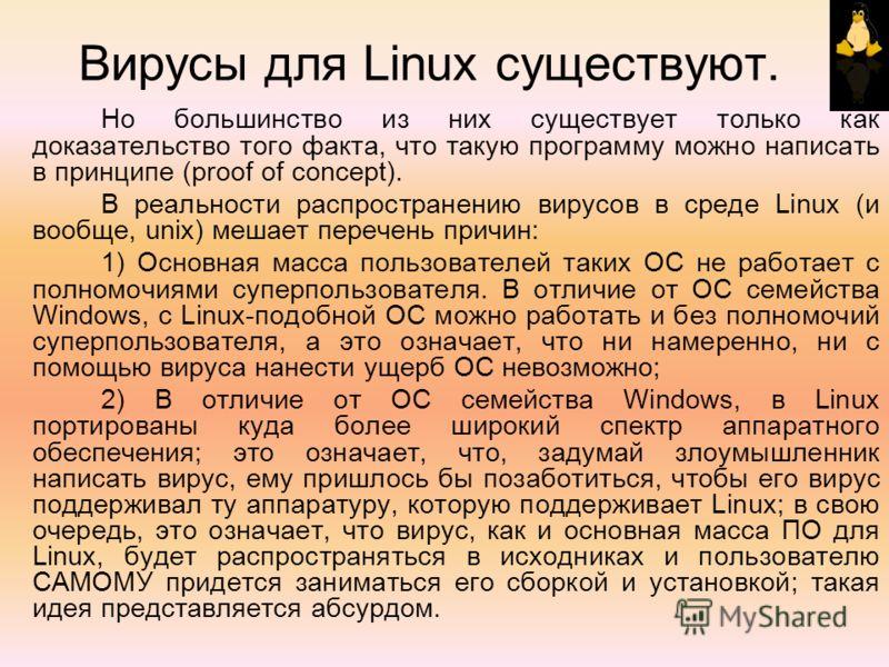 Вирусы для Linux существуют. Но большинство из них существует только как доказательство того факта, что такую программу можно написать в принципе (proof of concept). В реальности распространению вирусов в среде Linux (и вообще, unix) мешает перечень
