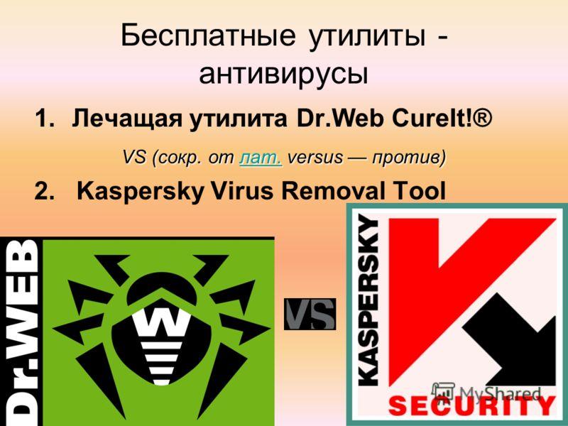 Бесплатные утилиты - антивирусы 1.Лечащая утилита Dr.Web CureIt!® VS (сокр. от лат. versus против) лат. 2. Kaspersky Virus Removal Tool