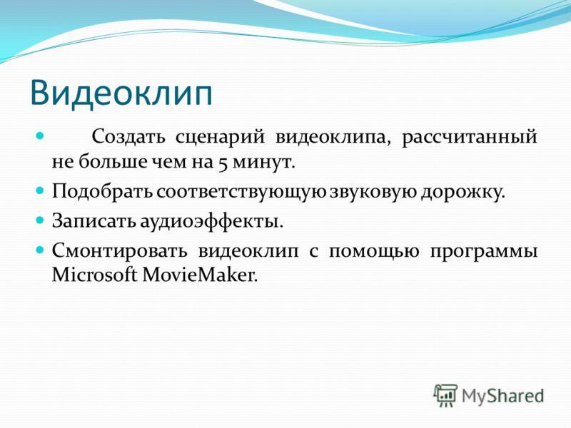 Видеоклип Создать сценарий видеоклипа, рассчитанный не больше чем на 5 минут. Подобрать соответствующую звуковую дорожку. Записать аудиоэффекты. Смонтировать видеоклип с помощью программы Microsoft MovieMaker.