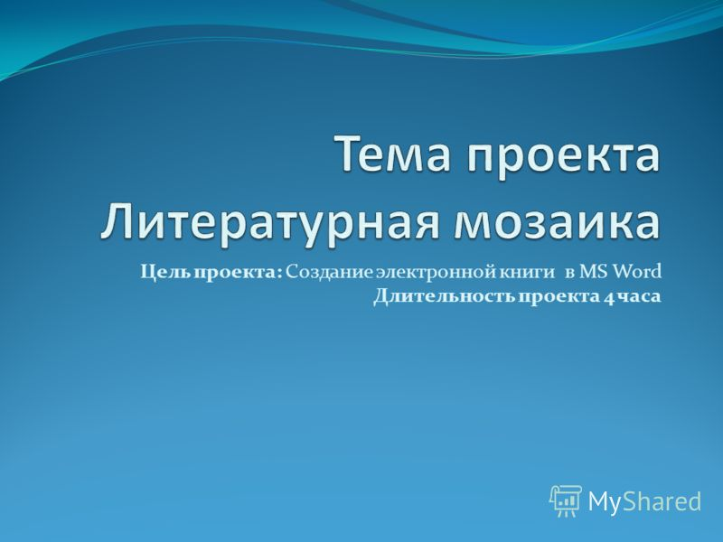 Цель проекта: Создание электронной книги в MS Word Длительность проекта 4 часа