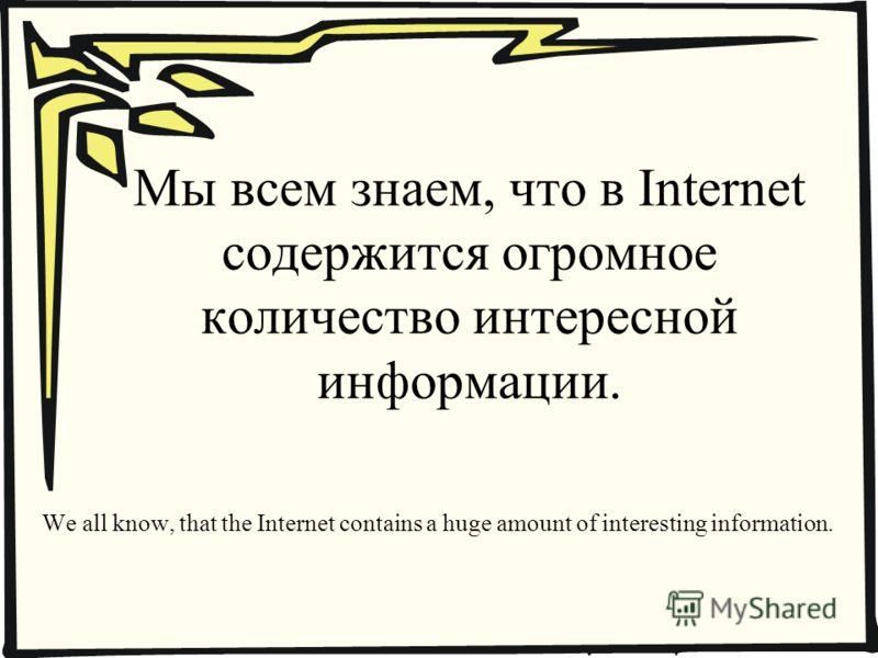 Мы всем знаем, что в Internet содержится огромное количество интересной информации. We all know, that the Internet contains a huge amount of interesting information.