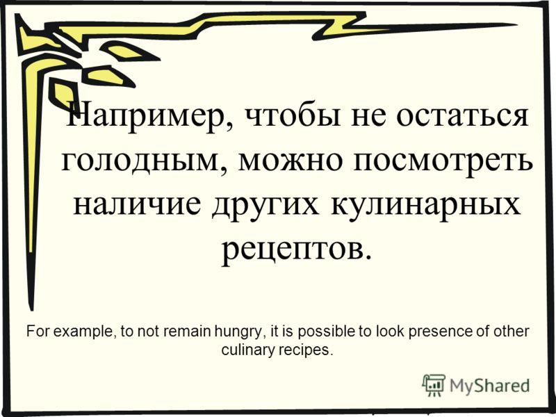Например, чтобы не остаться голодным, можно посмотреть наличие других кулинарных рецептов. For example, to not remain hungry, it is possible to look presence of other culinary recipes.