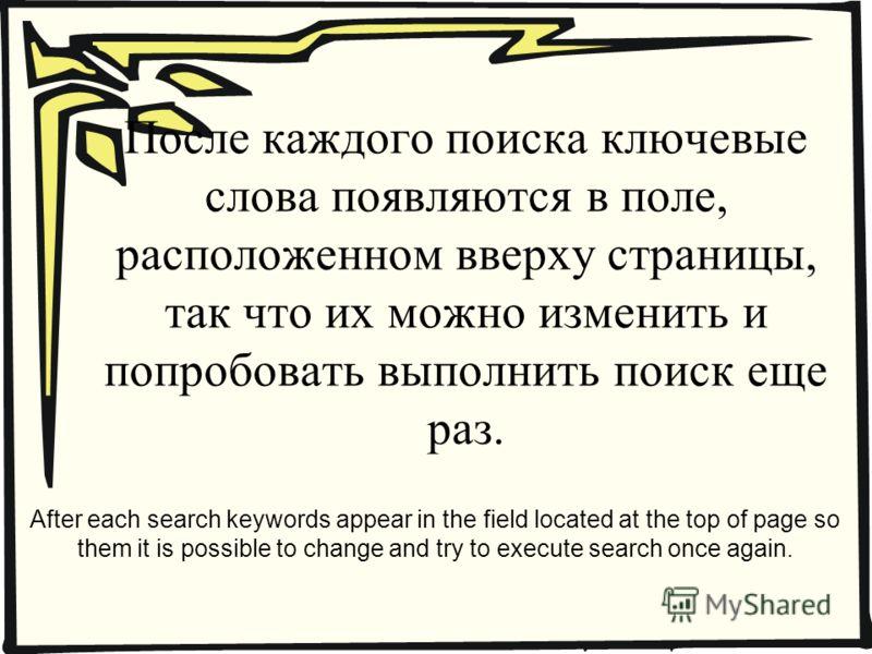 После каждого поиска ключевые слова появляются в поле, расположенном вверху страницы, так что их можно изменить и попробовать выполнить поиск еще раз. After each search keywords appear in the field located at the top of page so them it is possible to